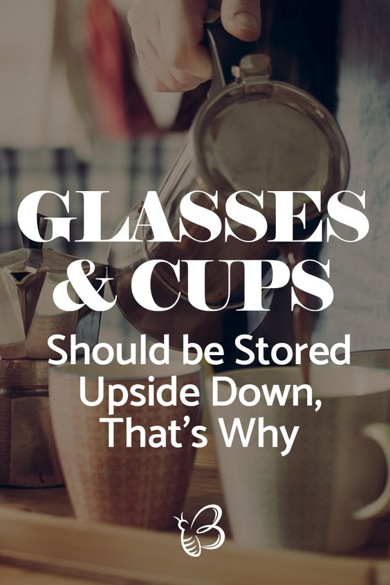 glasses and cups should be stored upside down